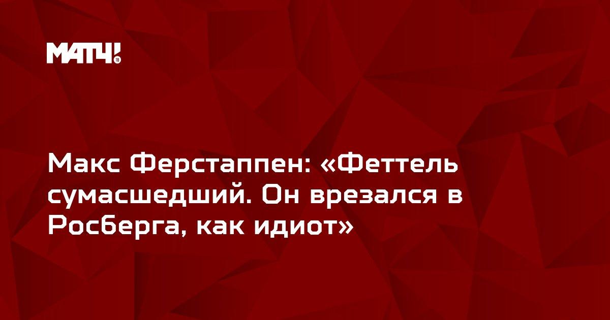 Макс Ферстаппен: «Феттель сумасшедший. Он врезался в Росберга, как идиот»
