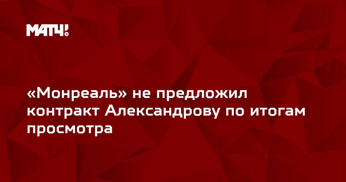 «Монреаль» не предложил контракт Александрову по итогам просмотра