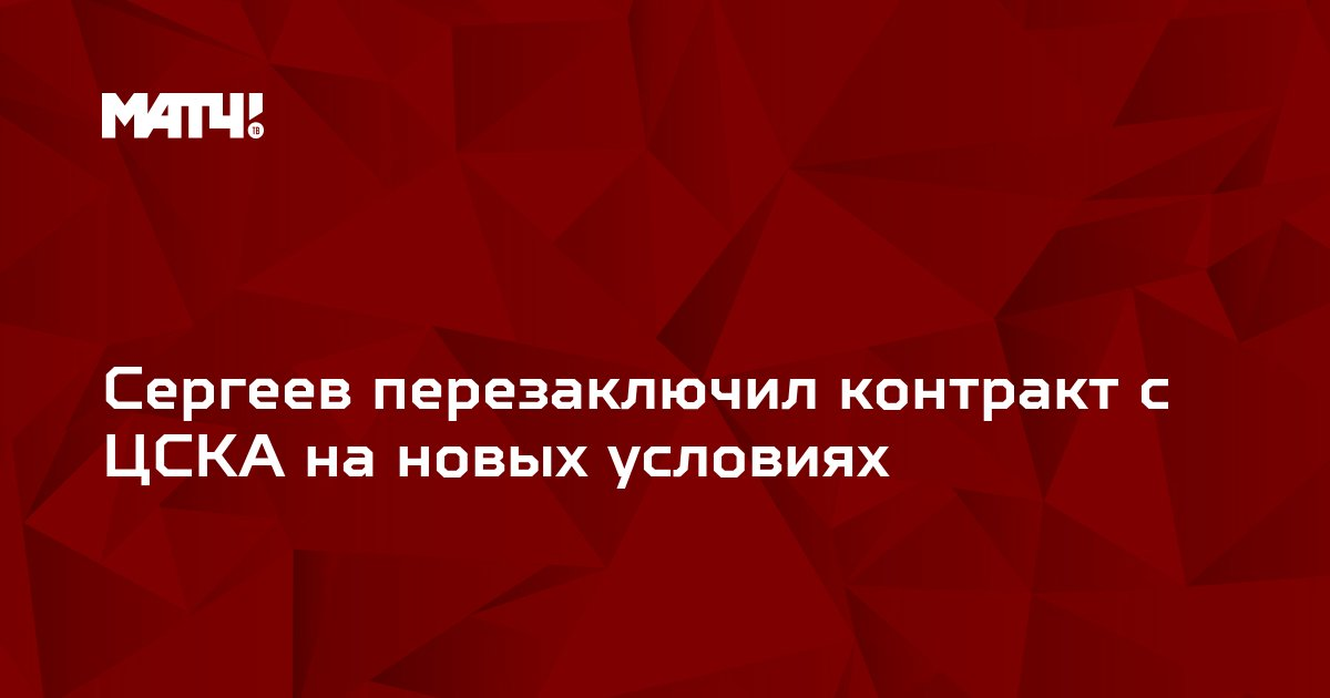 Сергеев перезаключил контракт с ЦСКА на новых условиях