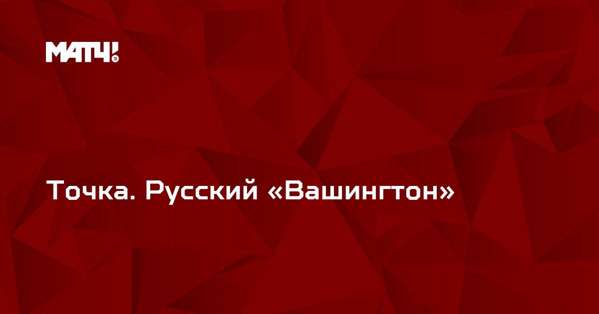 Точка. Русский «Вашингтон»