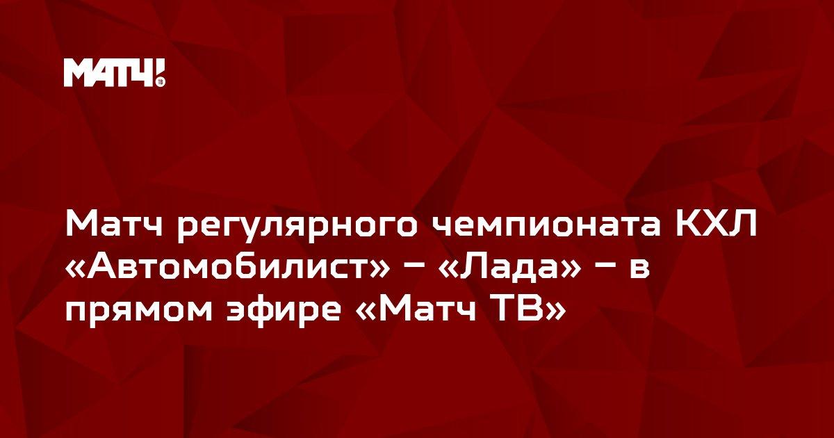 Матч регулярного чемпионата КХЛ «Автомобилист» – «Лада» – в прямом эфире «Матч ТВ»