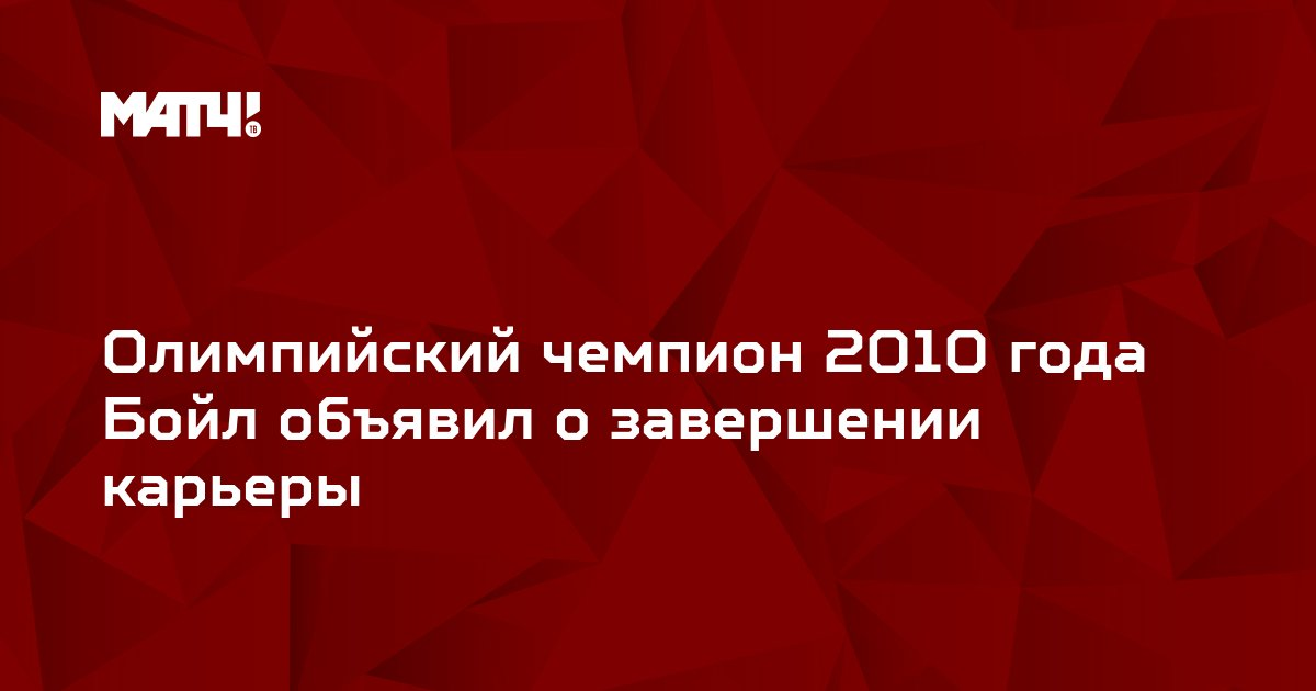 Олимпийский чемпион 2010 года Бойл объявил о завершении карьеры