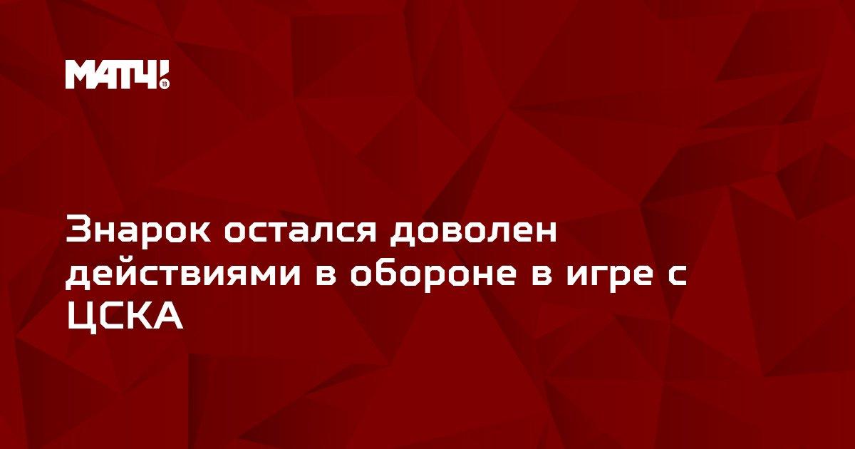 Знарок остался доволен действиями в обороне в игре с ЦСКА