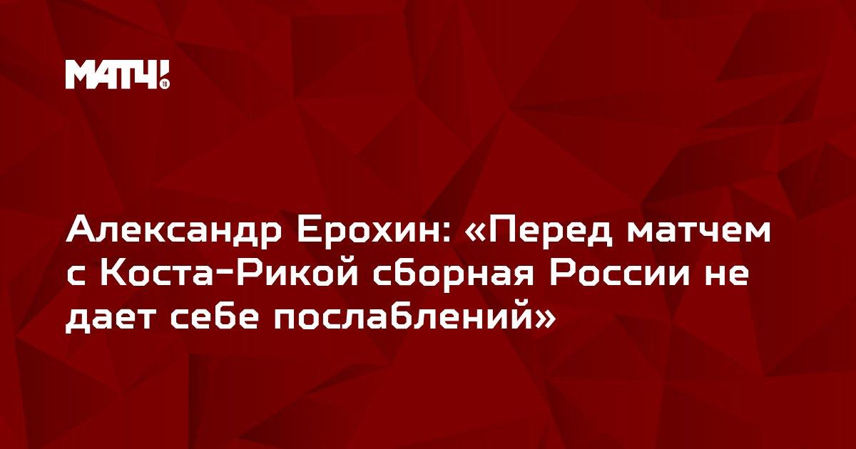 Александр Ерохин: «Перед матчем с Коста-Рикой сборная России не дает себе послаблений»