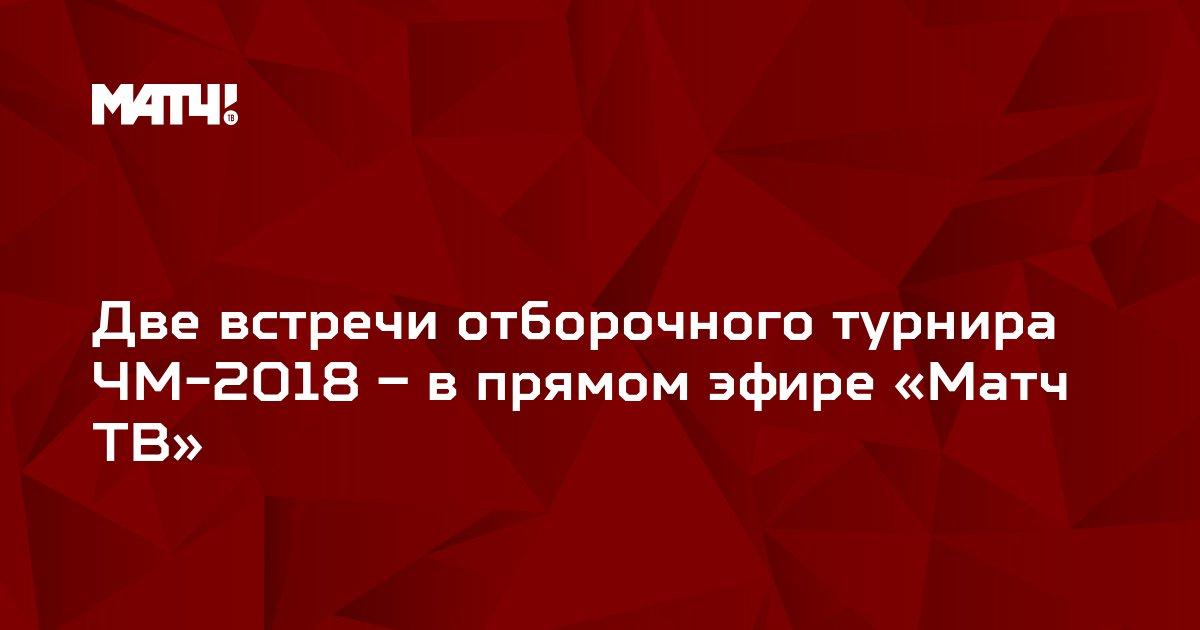 Две встречи отборочного турнира ЧМ-2018 – в прямом эфире «Матч ТВ»