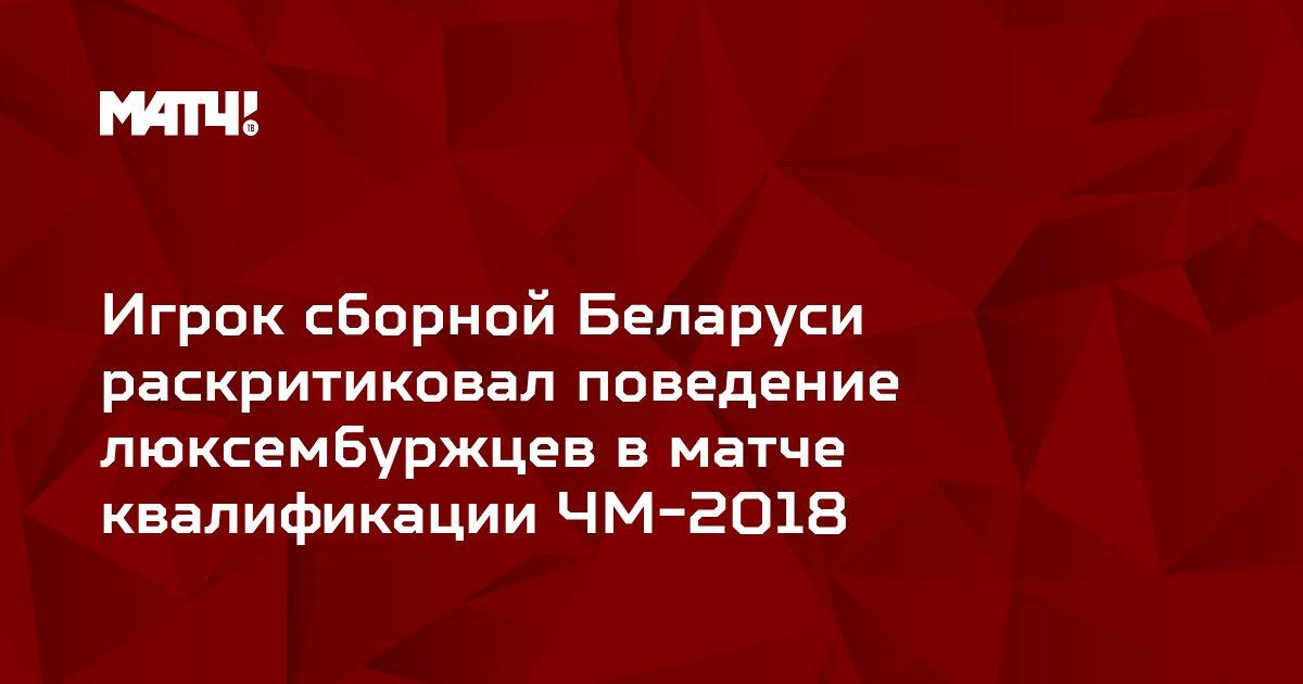 Игрок сборной Беларуси раскритиковал поведение люксембуржцев в матче квалификации ЧМ-2018