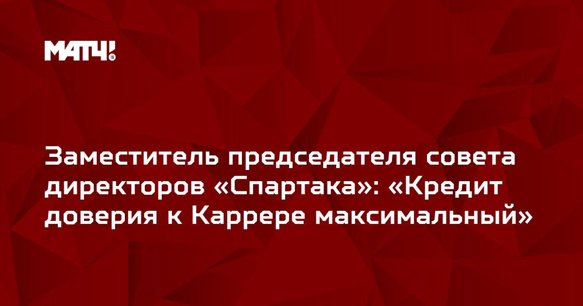 Заместитель председателя совета директоров «Спартака»: «Кредит доверия к Каррере максимальный»