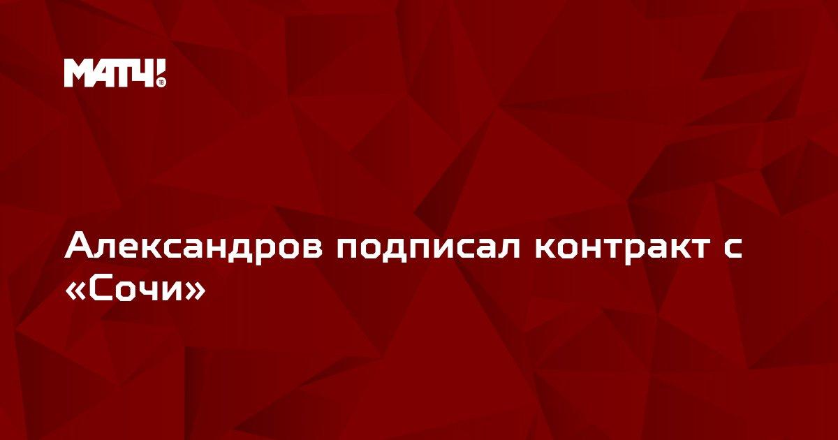 Александров подписал контракт с «Сочи»