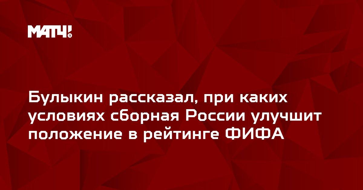 Булыкин рассказал, при каких условиях сборная России улучшит положение в рейтинге ФИФА