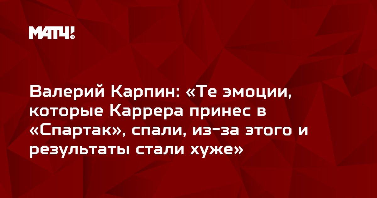 Валерий Карпин: «Те эмоции, которые Каррера принес в «Спартак», спали, из-за этого и результаты стали хуже»