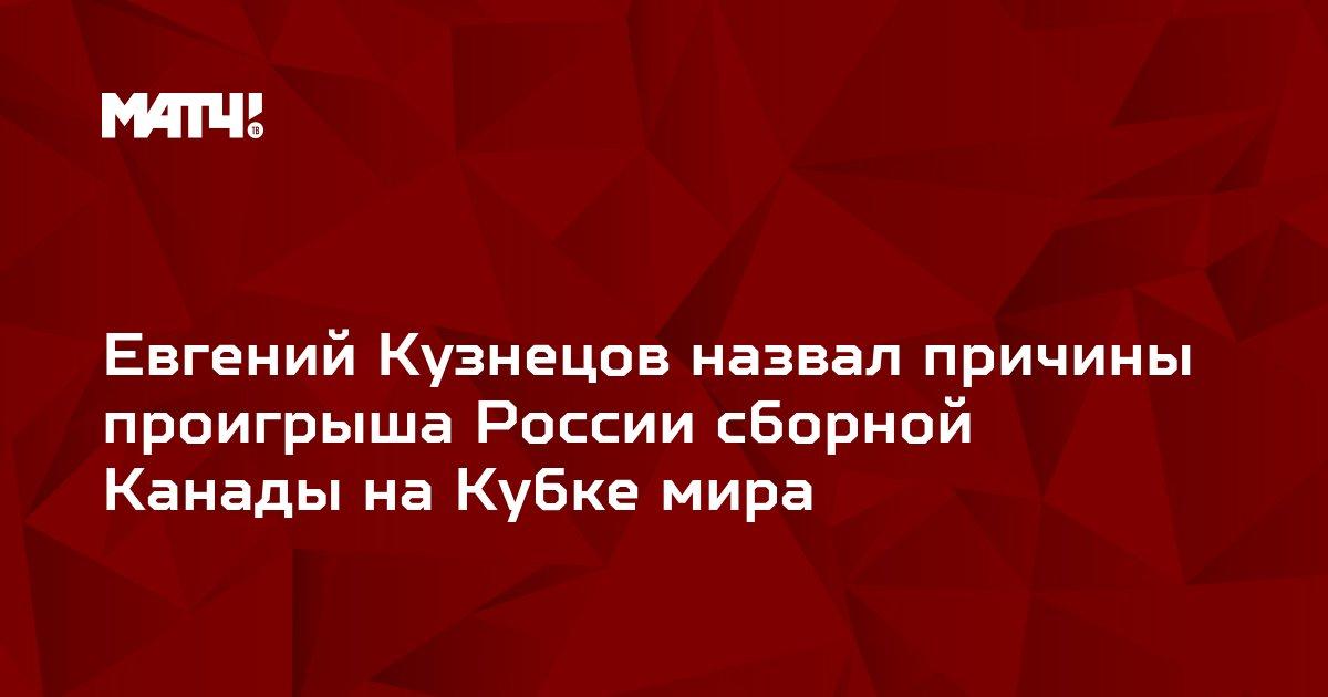 Евгений Кузнецов назвал причины проигрыша России сборной Канады на Кубке мира
