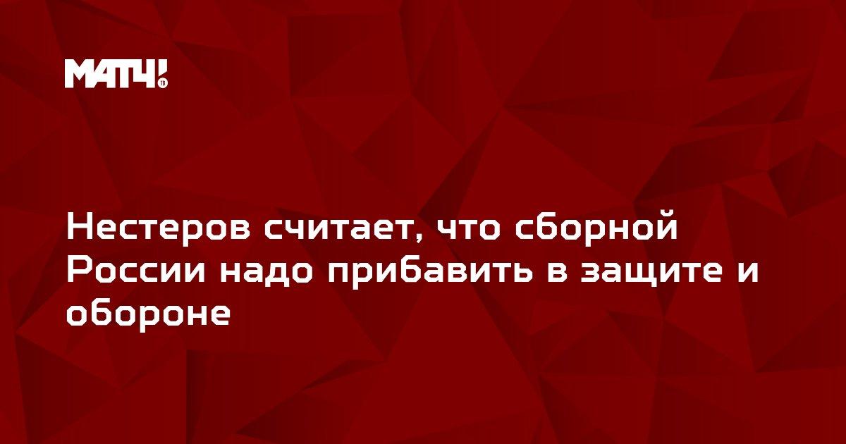 Нестеров считает, что сборной России надо прибавить в защите и обороне