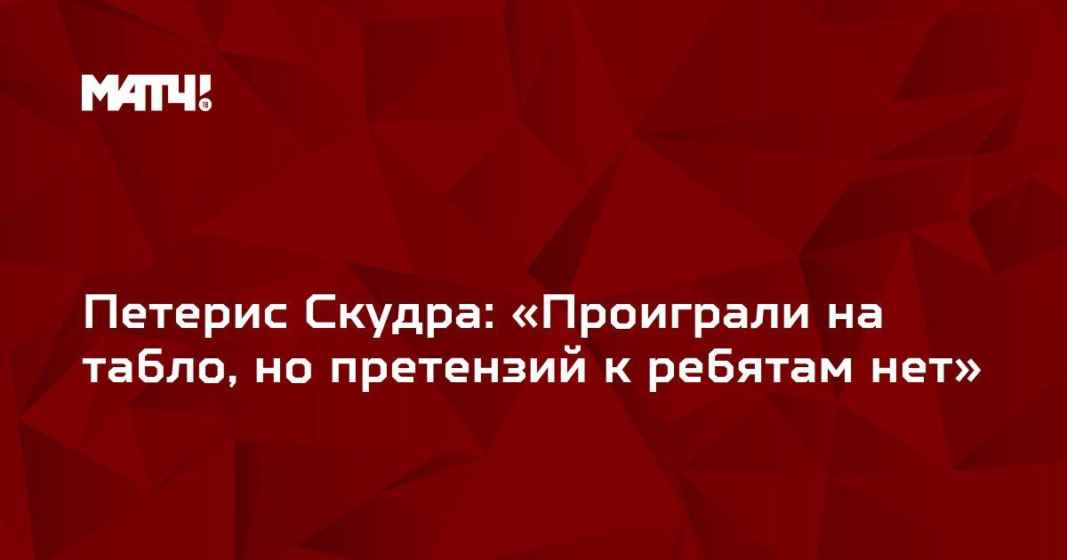 Петерис Скудра: «Проиграли на табло, но претензий к ребятам нет»