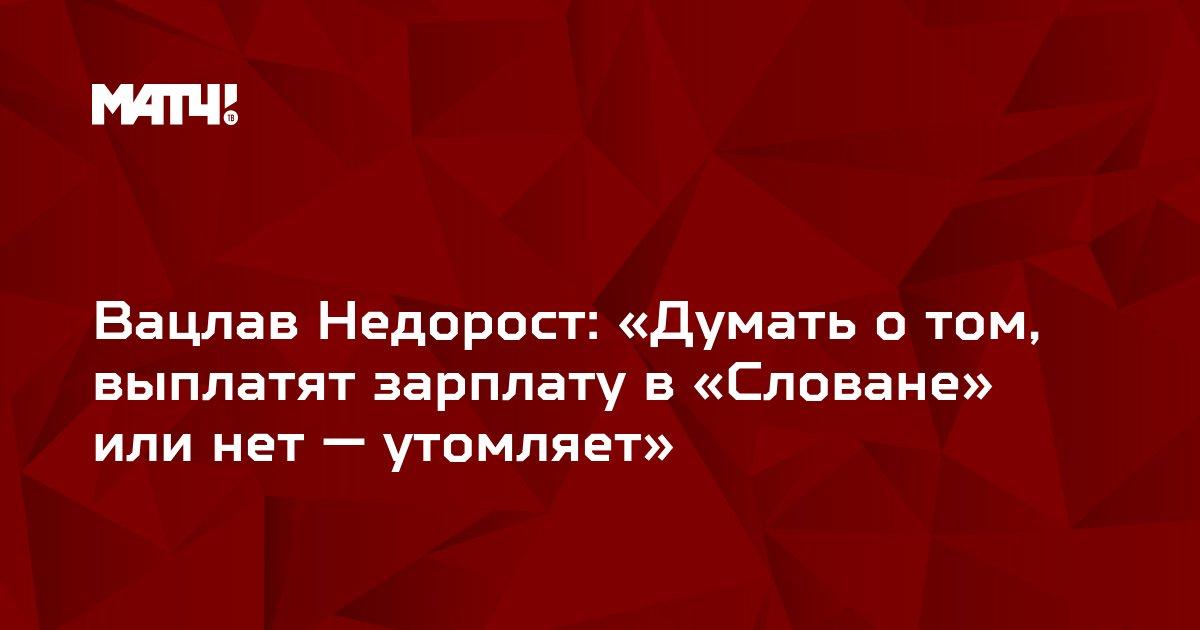 Вацлав Недорост: «Думать о том, выплатят зарплату в «Словане» или нет — утомляет»
