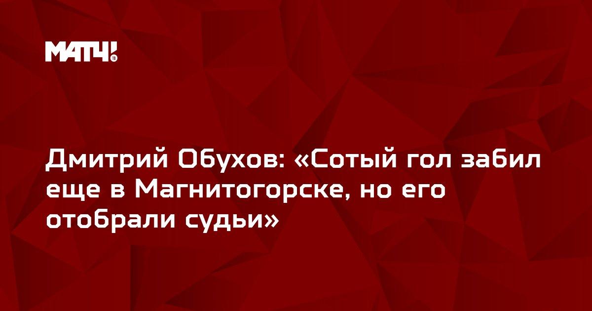 Дмитрий Обухов: «Сотый гол забил еще в Магнитогорске, но его отобрали судьи»