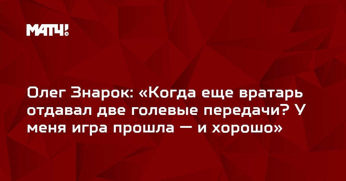 Олег Знарок: «Когда еще вратарь отдавал две голевые передачи? У меня игра прошла — и хорошо»