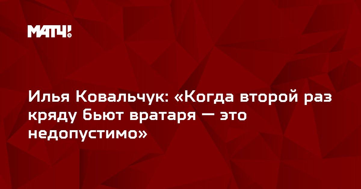 Илья Ковальчук: «Когда второй раз кряду бьют вратаря — это недопустимо»