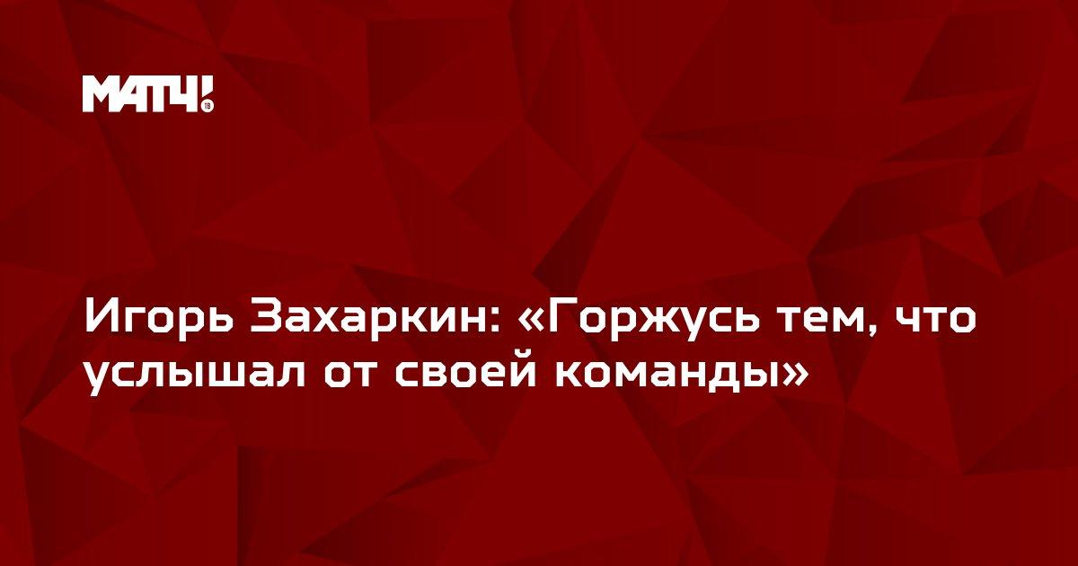Игорь Захаркин: «Горжусь тем, что услышал от своей команды»