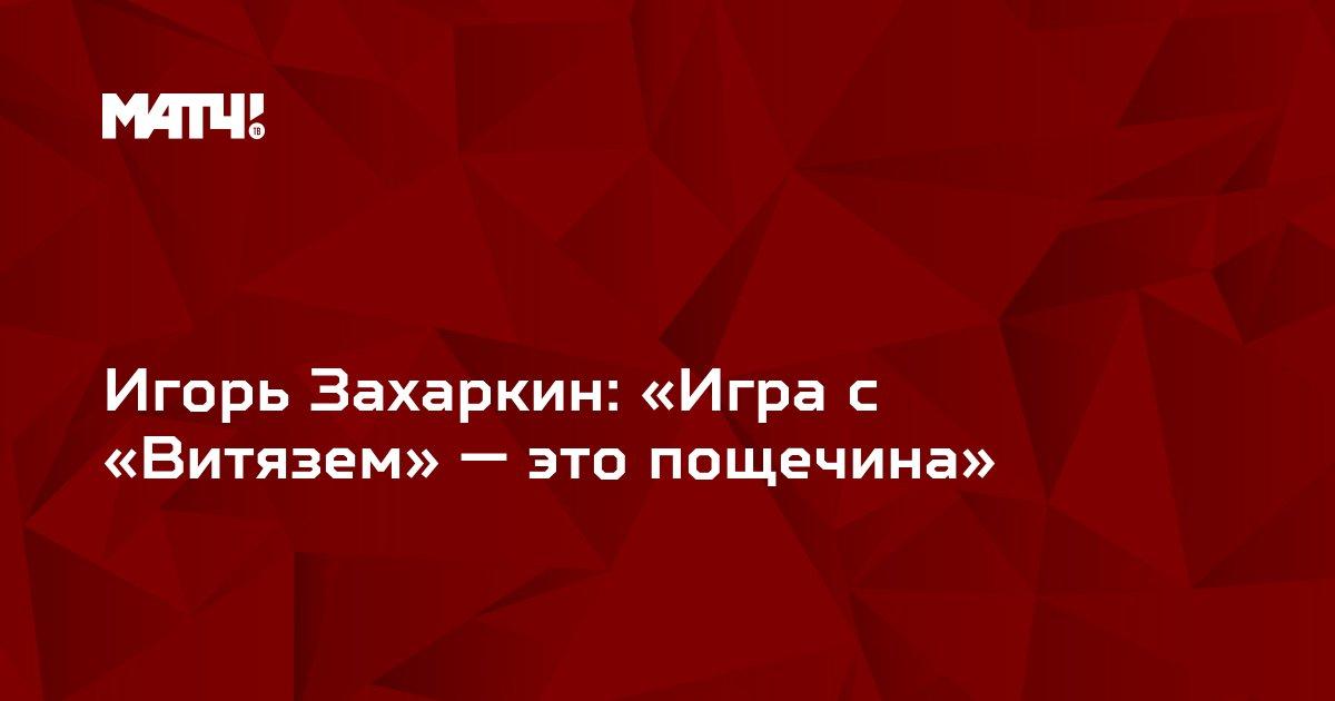 Игорь Захаркин: «Игра с «Витязем» — это пощечина»