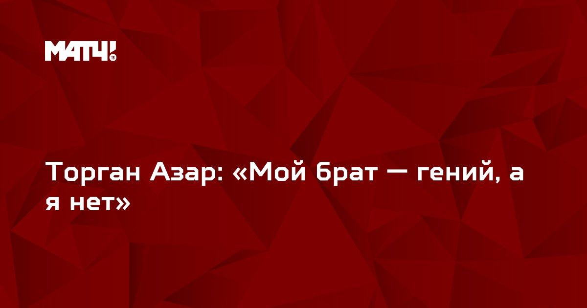 Торган Азар: «Мой брат — гений, а я нет»