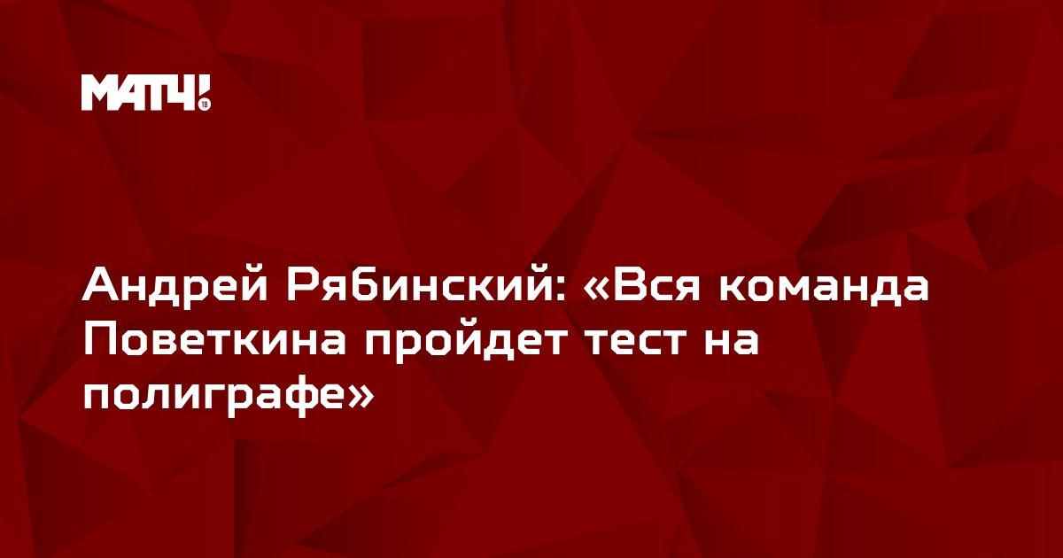 Андрей Рябинский: «Вся команда Поветкина пройдет тест на полиграфе»