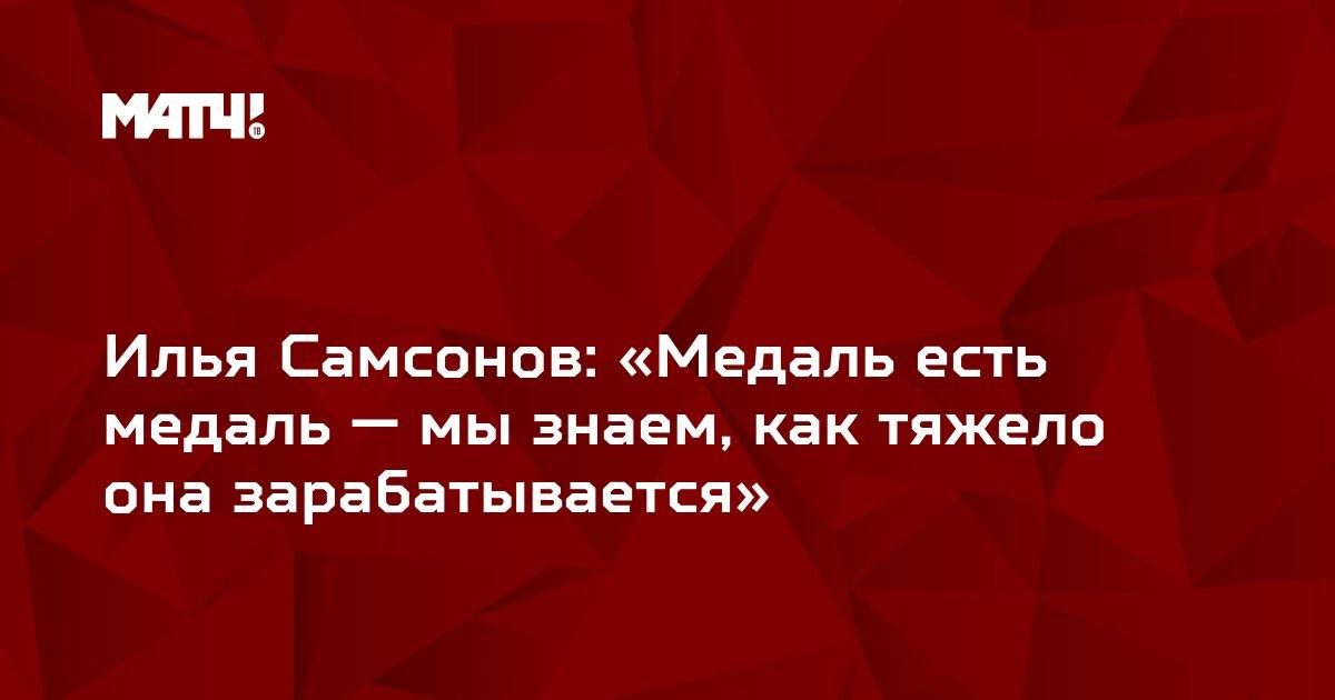 Илья Самсонов: «Медаль есть медаль — мы знаем, как тяжело она зарабатывается»