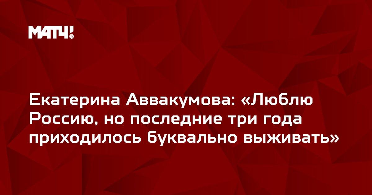Екатерина Аввакумова: «Люблю Россию, но последние три года приходилось буквально выживать»