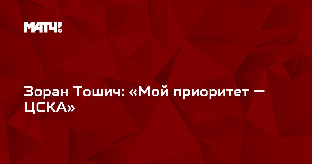 Зоран Тошич: «Мой приоритет — ЦСКА»