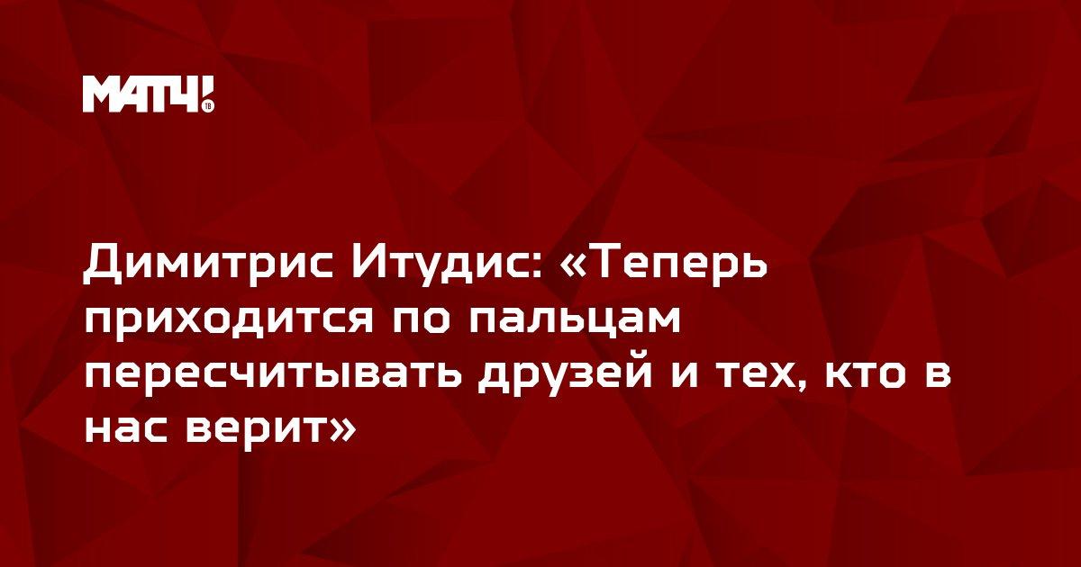 Димитрис Итудис: «Теперь приходится по пальцам пересчитывать друзей и тех, кто в нас верит»