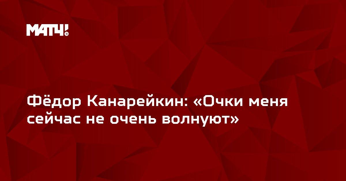 Фёдор Канарейкин: «Очки меня сейчас не очень волнуют»