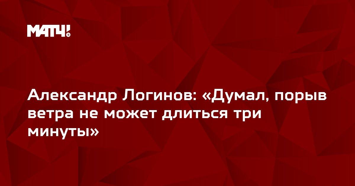 Александр Логинов: «Думал, порыв ветра не может длиться три минуты»