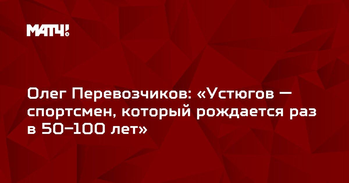 Олег Перевозчиков: «Устюгов — спортсмен, который рождается раз в 50–100 лет»