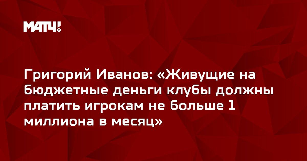 Григорий Иванов: «Живущие на бюджетные деньги клубы должны платить игрокам не больше 1 миллиона в месяц»