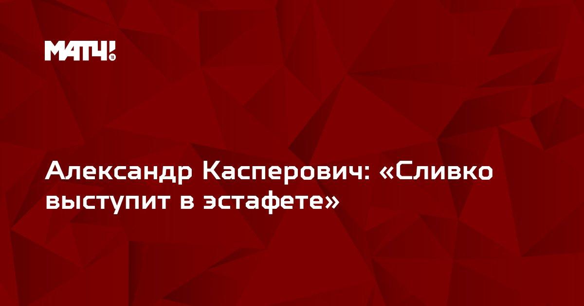 Александр Касперович: «Сливко выступит в эстафете»