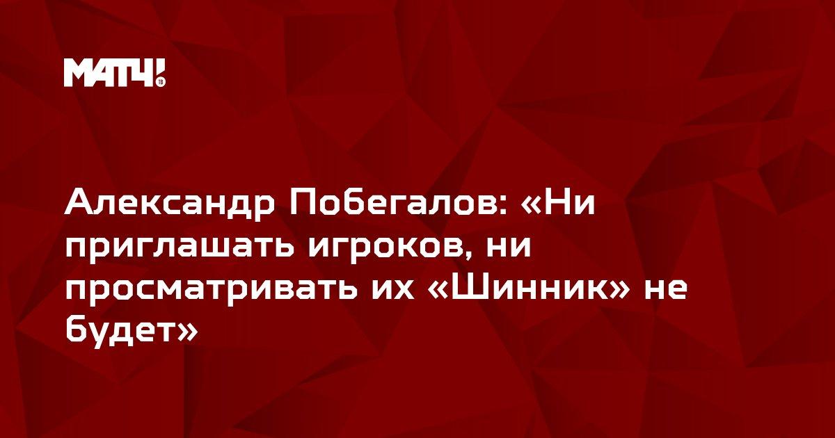 Александр Побегалов: «Ни приглашать игроков, ни просматривать их «Шинник» не будет»