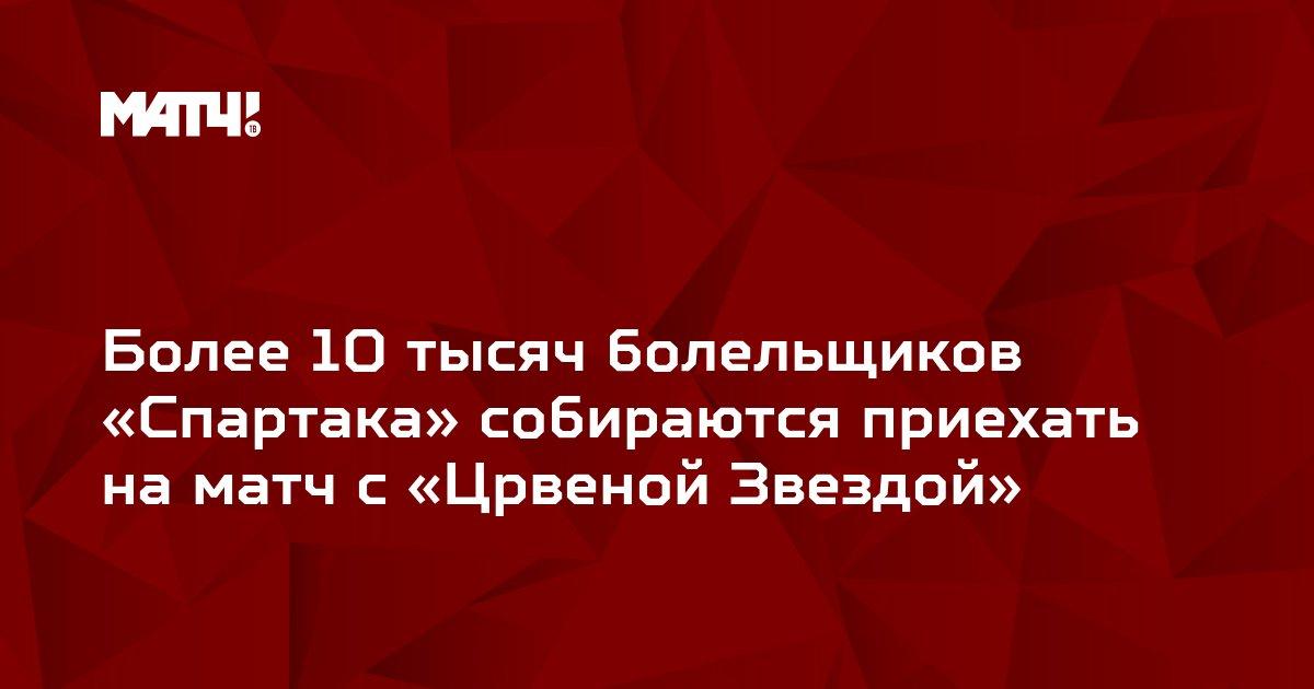 Более 10 тысяч болельщиков «Спартака» собираются приехать на матч с «Црвеной Звездой»
