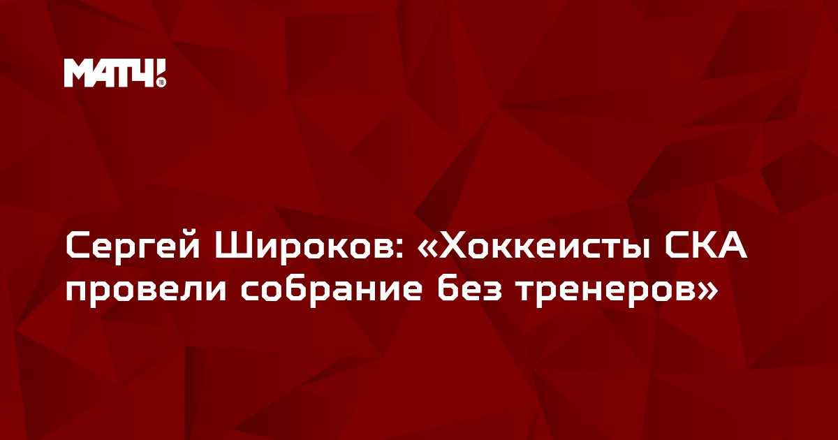 Сергей Широков: «Хоккеисты СКА провели собрание без тренеров»