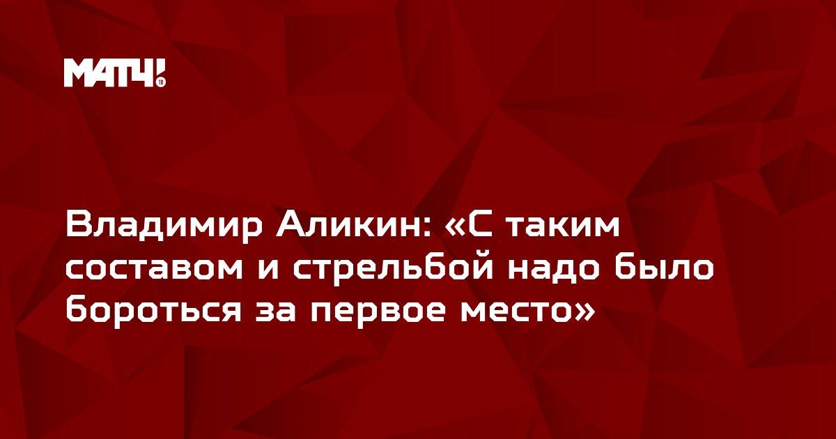 Владимир Аликин: «С таким составом и стрельбой надо было бороться за первое место»