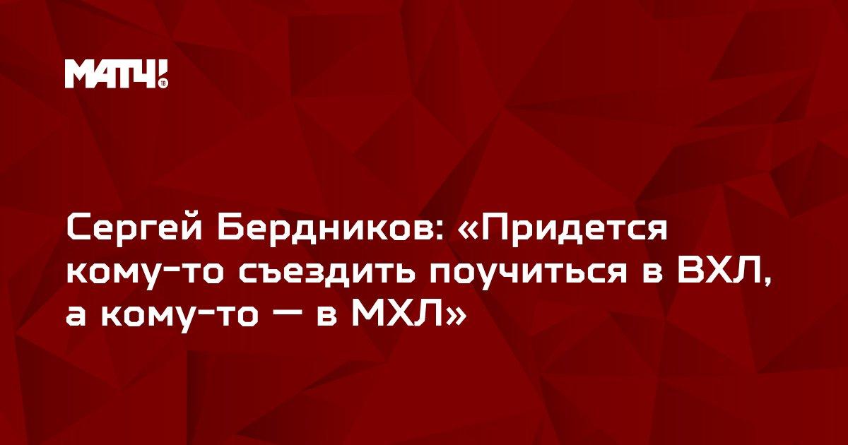 Сергей Бердников: «Придется кому-то съездить поучиться в ВХЛ, а кому-то — в МХЛ»