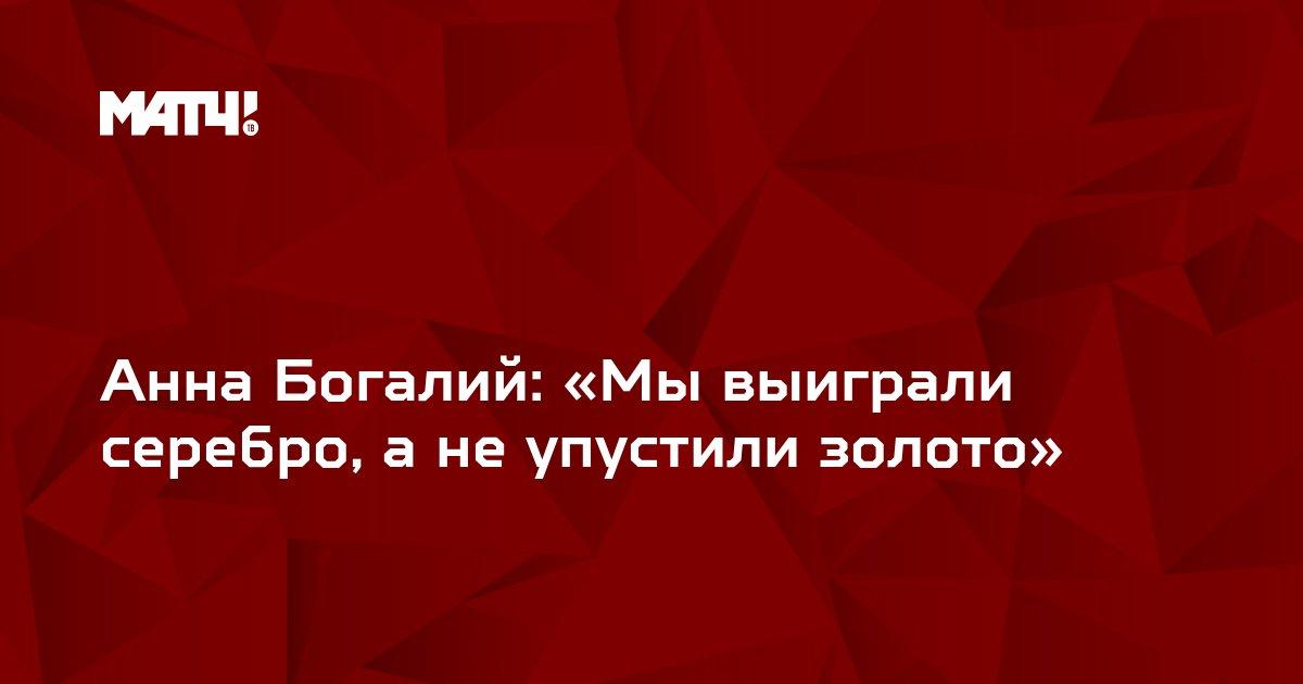 Анна Богалий: «Мы выиграли серебро, а не упустили золото»
