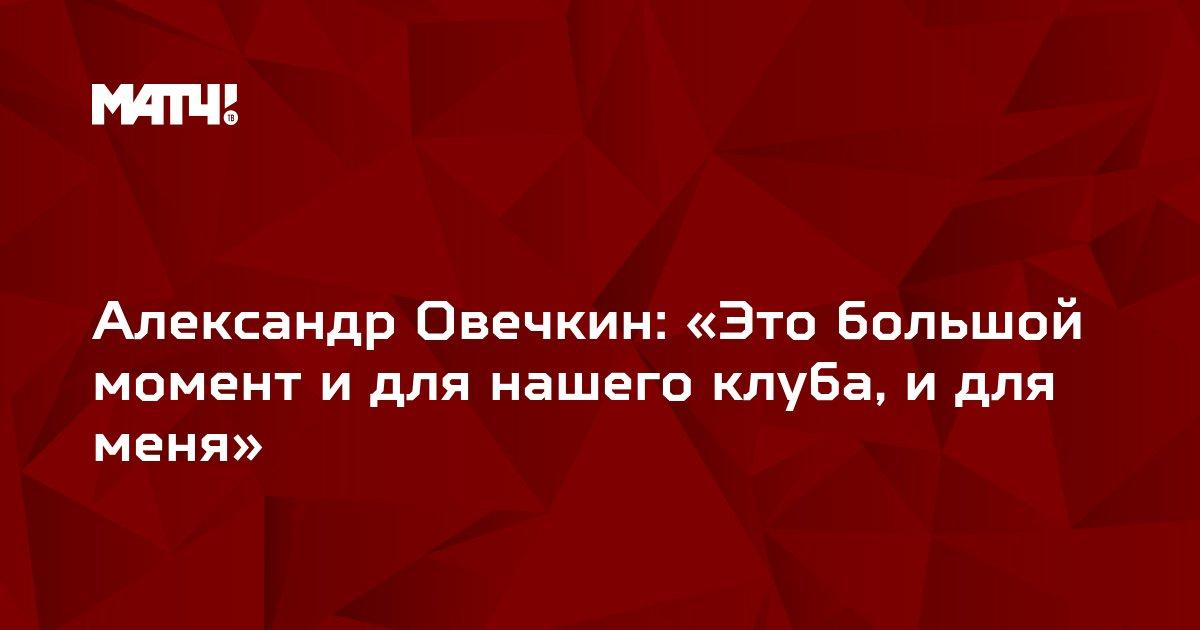 Александр Овечкин: «Это большой момент и для нашего клуба, и для меня»