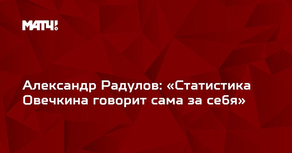 Александр Радулов: «Статистика Овечкина говорит сама за себя»