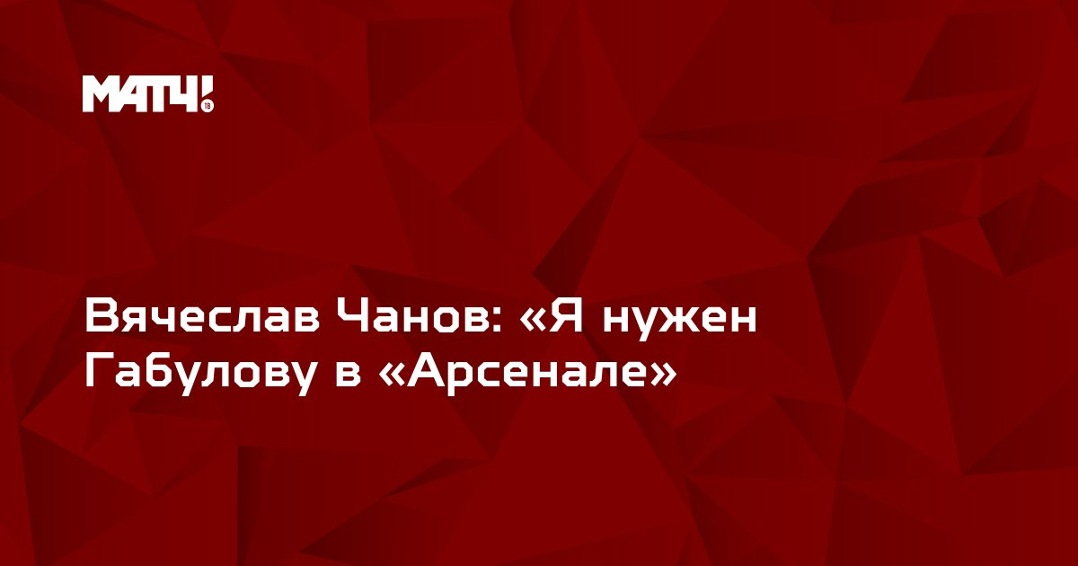 Вячеслав Чанов: «Я нужен Габулову в «Арсенале»
