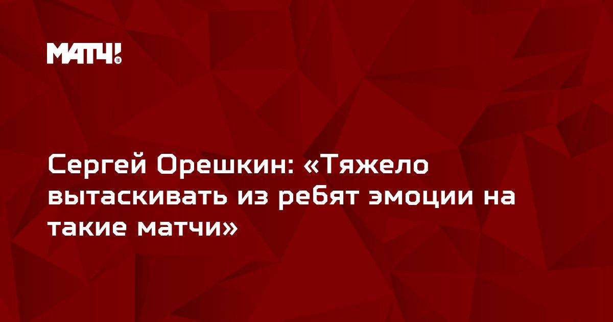 Сергей Орешкин: «Тяжело вытаскивать из ребят эмоции на такие матчи»