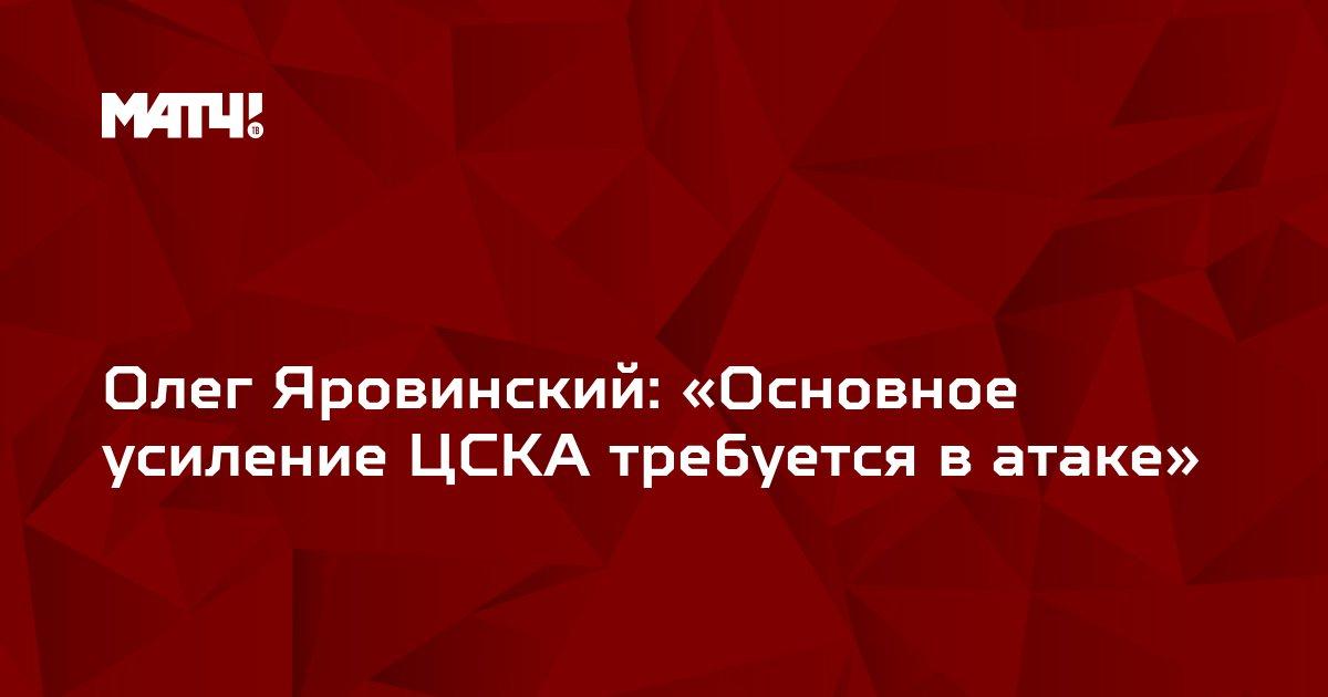 Олег Яровинский: «Основное усиление ЦСКА требуется в атаке»