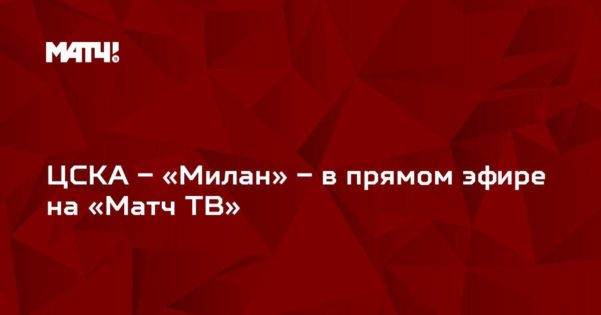 ЦСКА – «Милан» – в прямом эфире на «Матч ТВ»