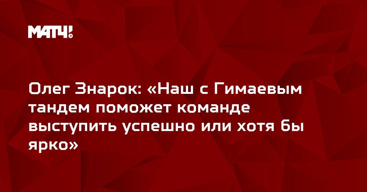 Олег Знарок: «Наш с Гимаевым тандем поможет команде выступить успешно или хотя бы ярко»