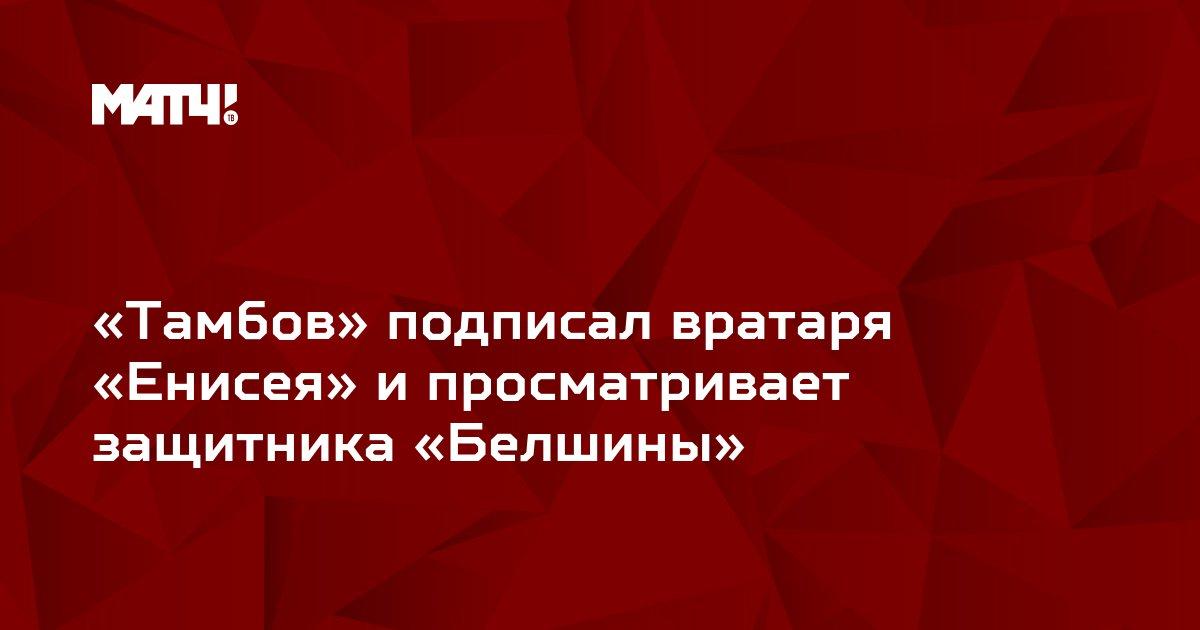 «Тамбов» подписал вратаря «Енисея» и просматривает защитника «Белшины»