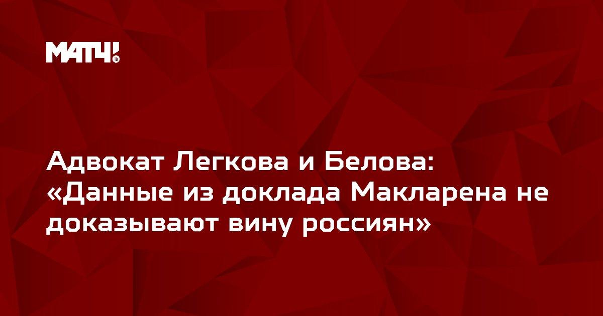 Адвокат Легкова и Белова: «Данные из доклада Макларена не доказывают вину россиян»