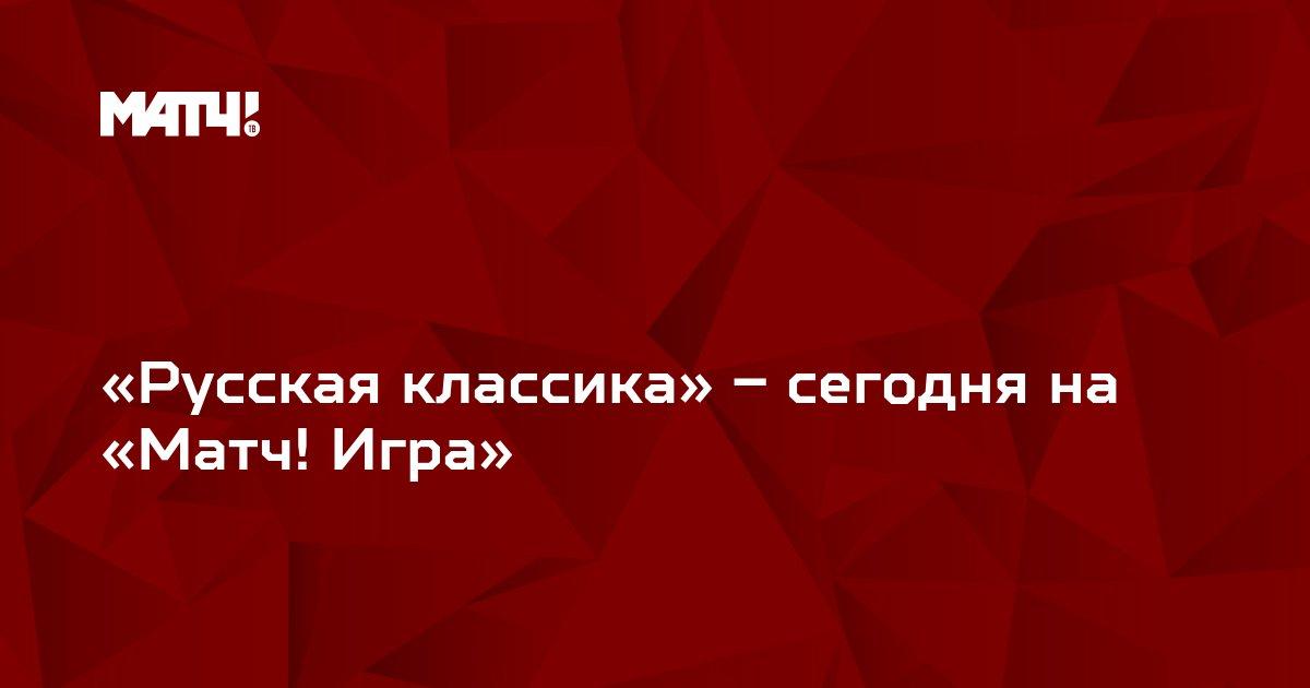 «Русская классика» – сегодня на «Матч! Игра»